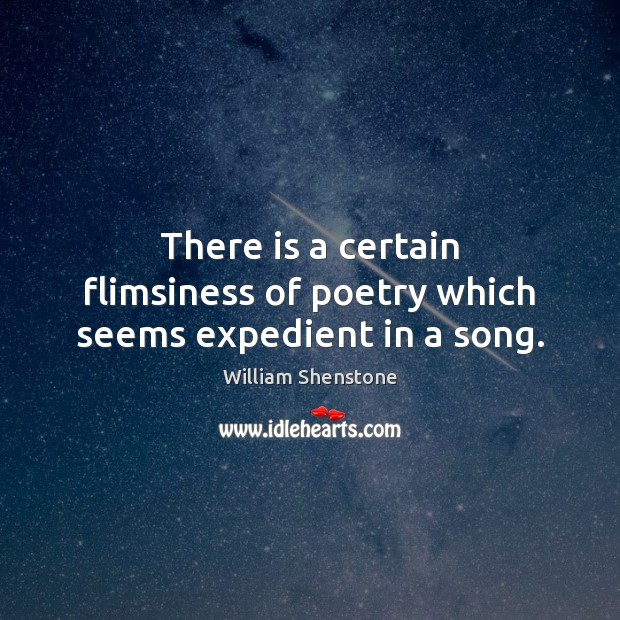 There is a certain flimsiness of poetry which seems expedient in a song. William Shenstone Picture Quote