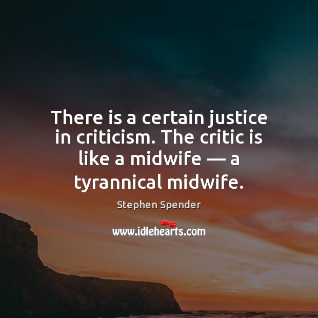 There is a certain justice in criticism. The critic is like a Stephen Spender Picture Quote