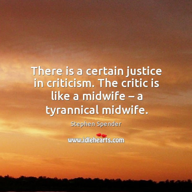 There is a certain justice in criticism. The critic is like a midwife – a tyrannical midwife. Stephen Spender Picture Quote