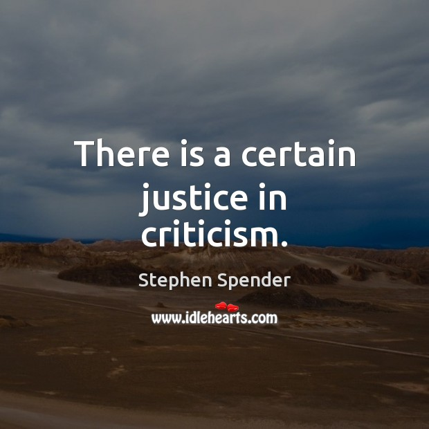 There is a certain justice in criticism. Stephen Spender Picture Quote
