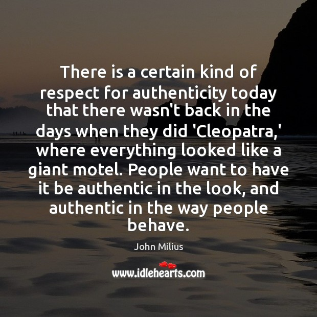 There is a certain kind of respect for authenticity today that there John Milius Picture Quote