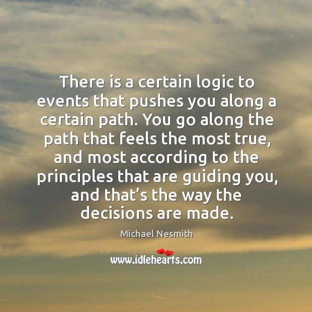 There is a certain logic to events that pushes you along a certain path. Michael Nesmith Picture Quote