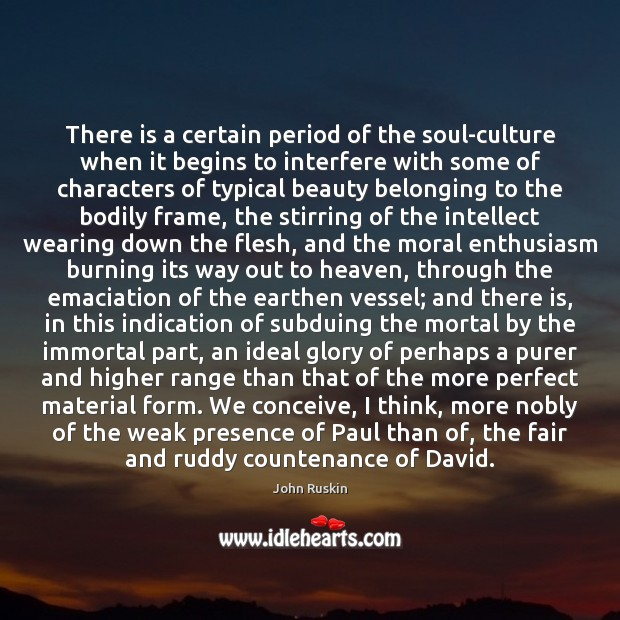 There is a certain period of the soul-culture when it begins to John Ruskin Picture Quote