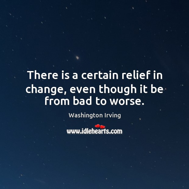 Image, There is a certain relief in change, even though it be from bad to worse.