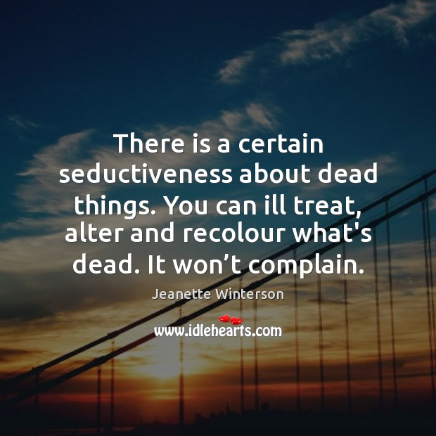 There is a certain seductiveness about dead things. You can ill treat, Jeanette Winterson Picture Quote