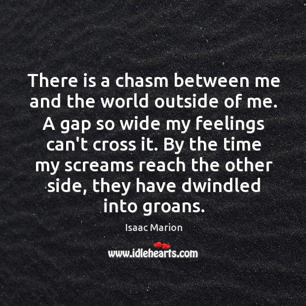 There is a chasm between me and the world outside of me. Image