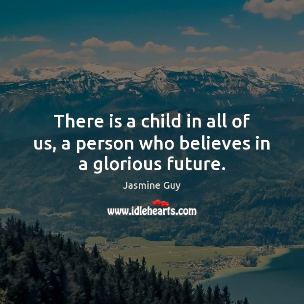There is a child in all of us, a person who believes in a glorious future. Image