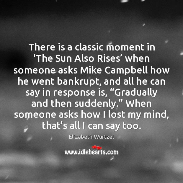 There is a classic moment in 'The Sun Also Rises' when someone Elizabeth Wurtzel Picture Quote