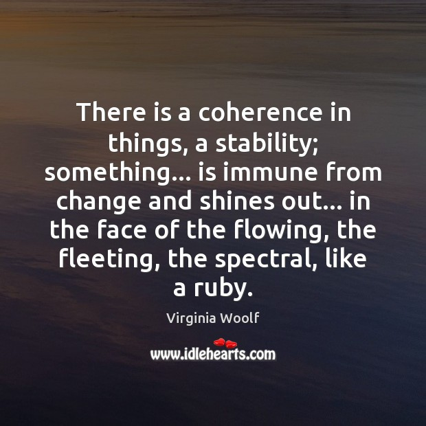 There is a coherence in things, a stability; something… is immune from Virginia Woolf Picture Quote