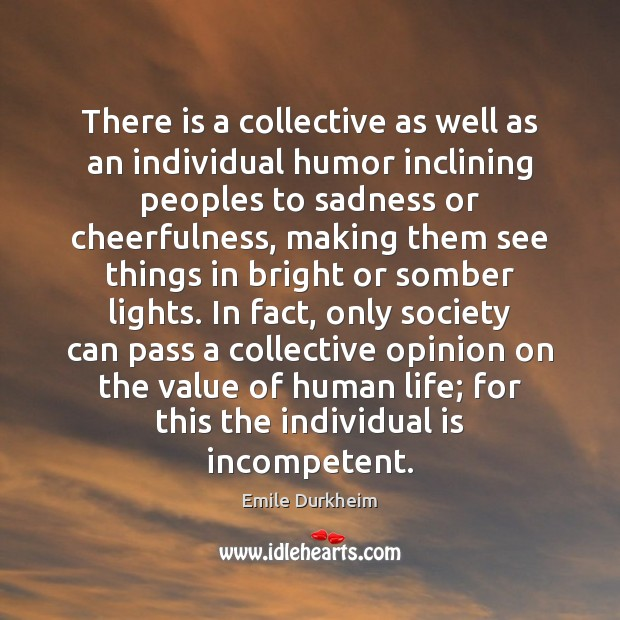 There is a collective as well as an individual humor inclining peoples Emile Durkheim Picture Quote