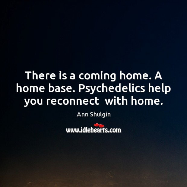 Image, There is a coming home. A home base. Psychedelics help you reconnect  with home.
