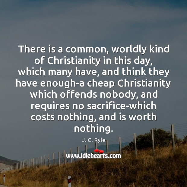 There is a common, worldly kind of Christianity in this day, which J. C. Ryle Picture Quote