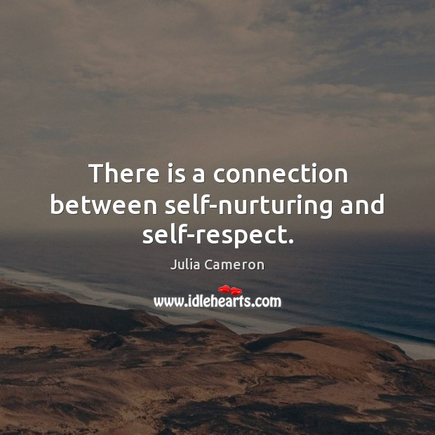 There is a connection between self-nurturing and self-respect. Image