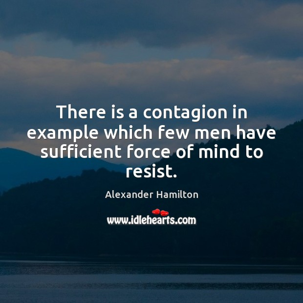 There is a contagion in example which few men have sufficient force of mind to resist. Image