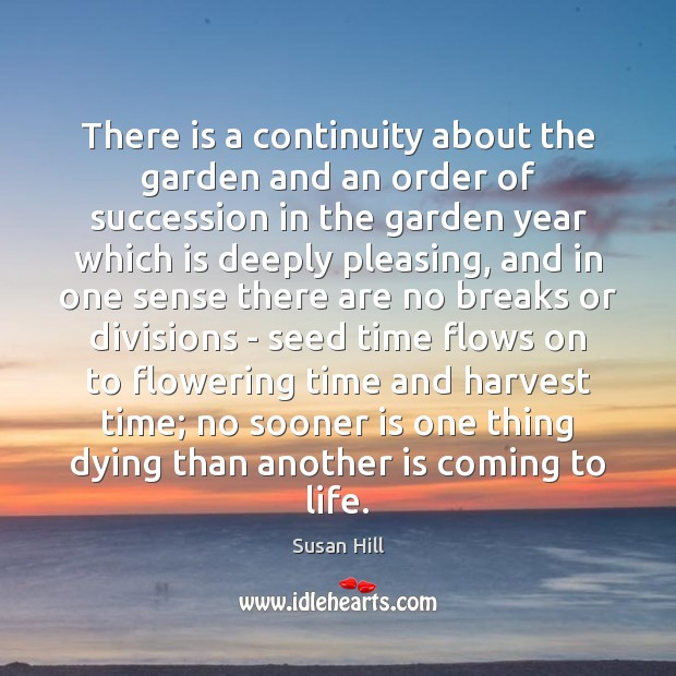 There is a continuity about the garden and an order of succession Susan Hill Picture Quote