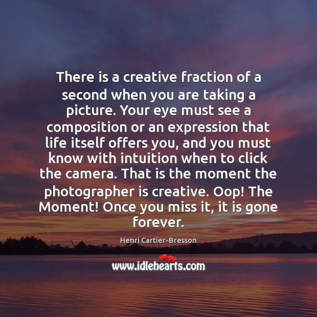 There is a creative fraction of a second when you are taking Henri Cartier-Bresson Picture Quote