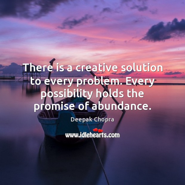 There is a creative solution to every problem. Every possibility holds the Image