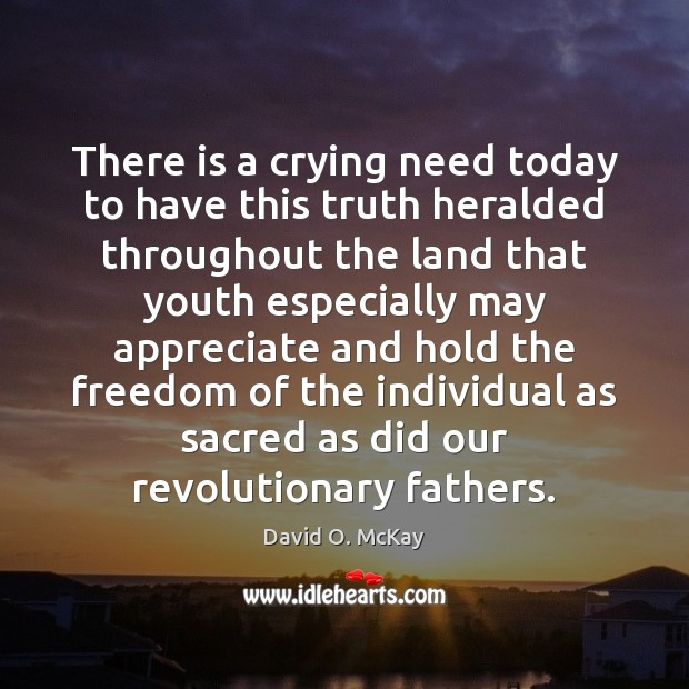 There is a crying need today to have this truth heralded throughout David O. McKay Picture Quote