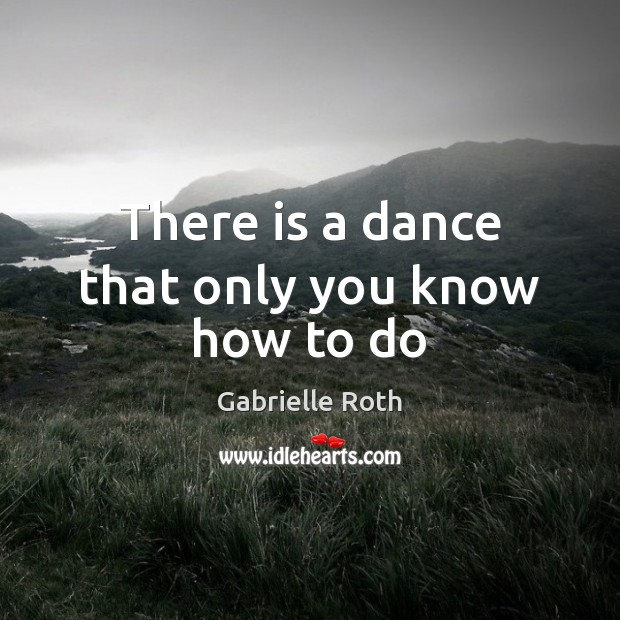 There is a dance that only you know how to do Gabrielle Roth Picture Quote
