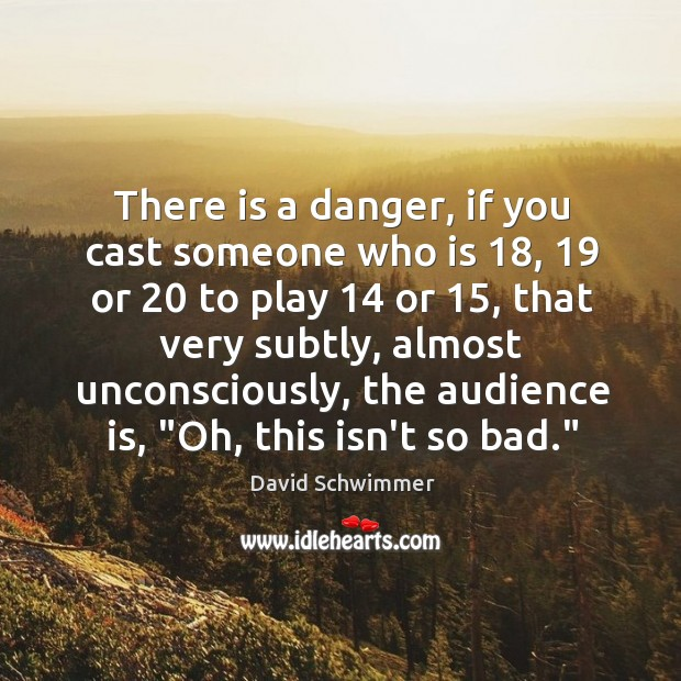 There is a danger, if you cast someone who is 18, 19 or 20 to David Schwimmer Picture Quote