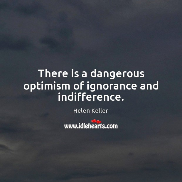 There is a dangerous optimism of ignorance and indifference. Helen Keller Picture Quote