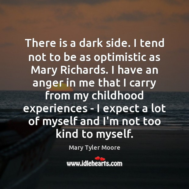 There is a dark side. I tend not to be as optimistic Mary Tyler Moore Picture Quote
