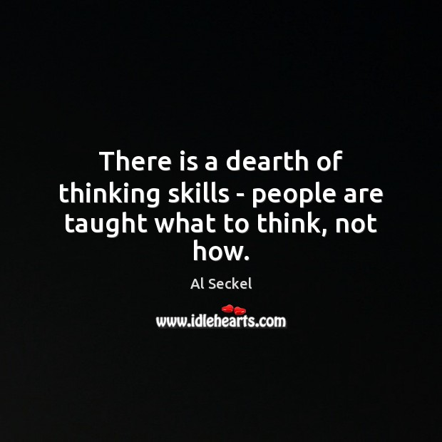 There is a dearth of thinking skills – people are taught what to think, not how. Image