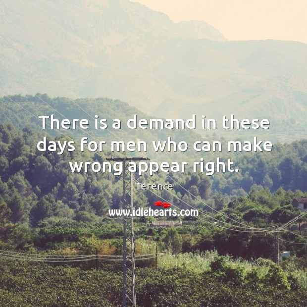 There is a demand in these days for men who can make wrong appear right. Terence Picture Quote
