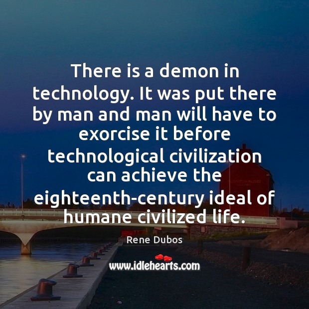 There is a demon in technology. It was put there by man Rene Dubos Picture Quote