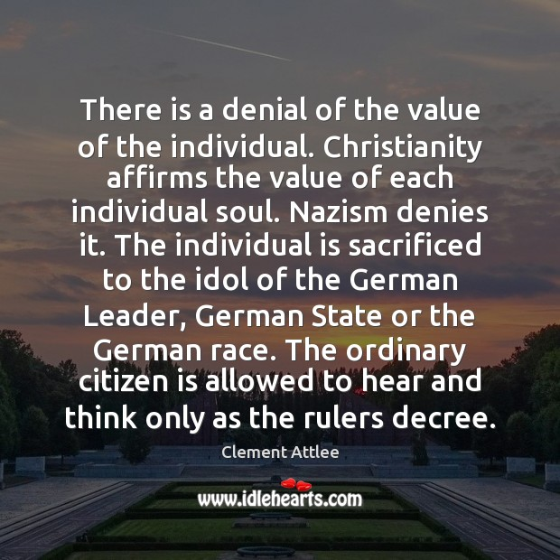 There is a denial of the value of the individual. Christianity affirms Clement Attlee Picture Quote
