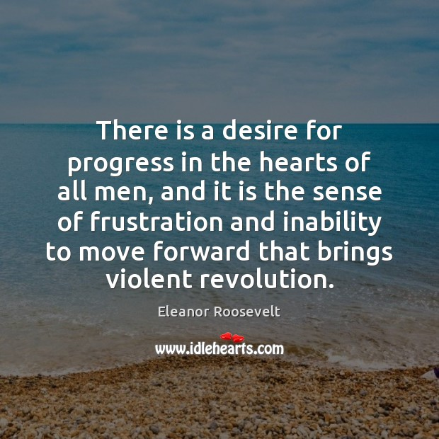 There is a desire for progress in the hearts of all men, Eleanor Roosevelt Picture Quote
