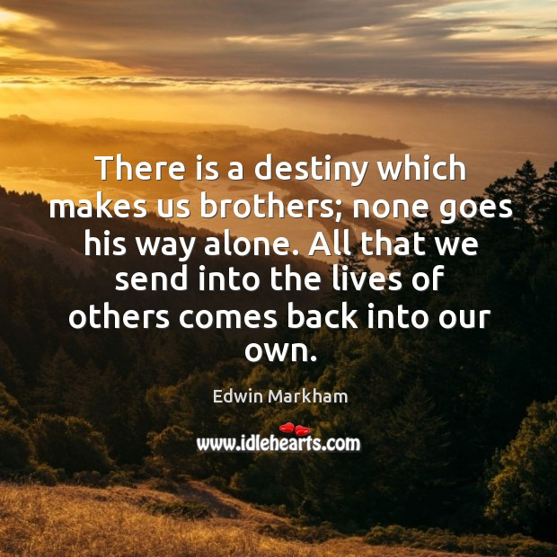 There is a destiny which makes us brothers; none goes his way alone. Image