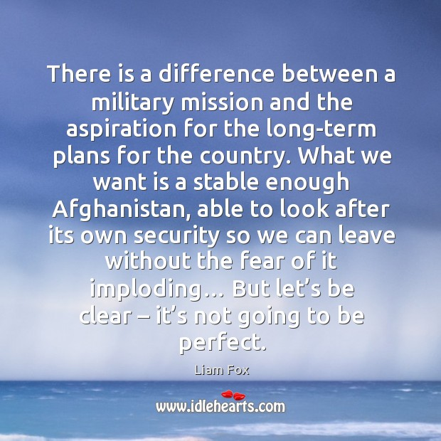There is a difference between a military mission and the aspiration for the long-term plans for the country. Image