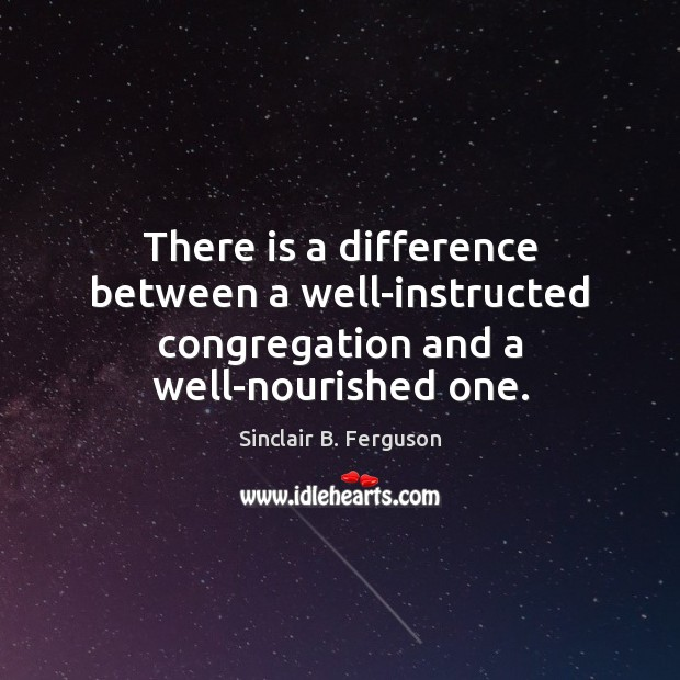 There is a difference between a well-instructed congregation and a well-nourished one. Sinclair B. Ferguson Picture Quote