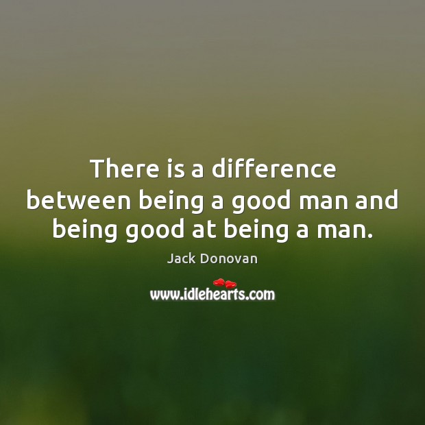 Image, There is a difference between being a good man and being good at being a man.