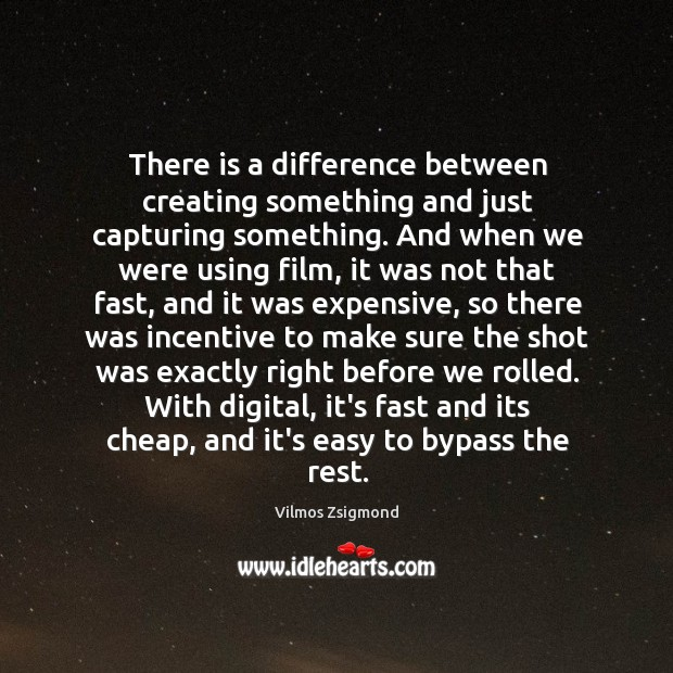 There is a difference between creating something and just capturing something. And Vilmos Zsigmond Picture Quote