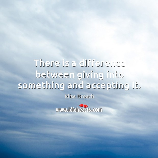 There is a difference between giving into something and accepting it. Elise Broach Picture Quote