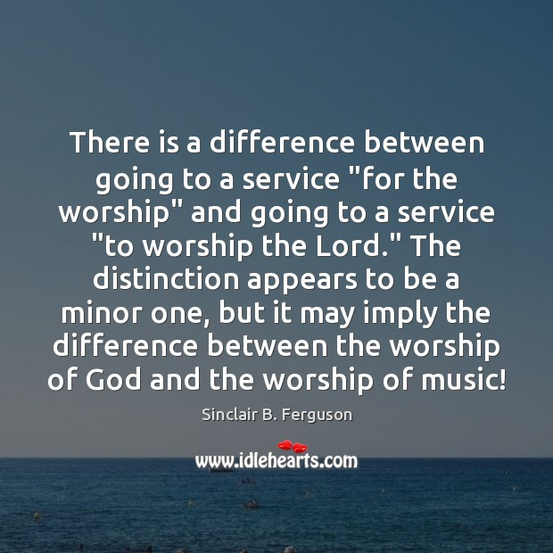 """There is a difference between going to a service """"for the worship"""" Sinclair B. Ferguson Picture Quote"""