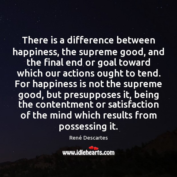 There is a difference between happiness, the supreme good, and the final René Descartes Picture Quote