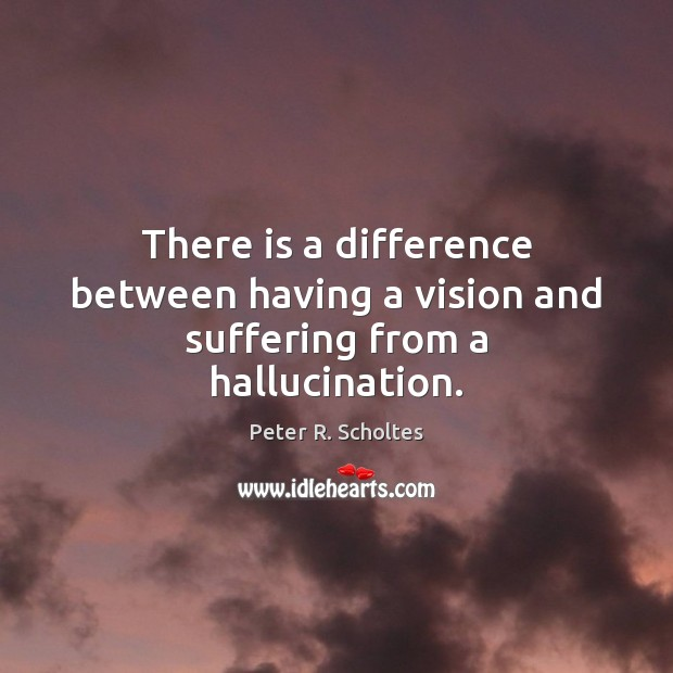 There is a difference between having a vision and suffering from a hallucination. Image