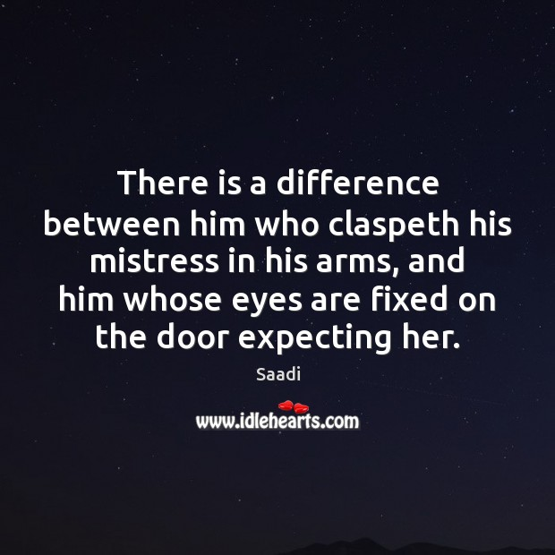 There is a difference between him who claspeth his mistress in his Saadi Picture Quote