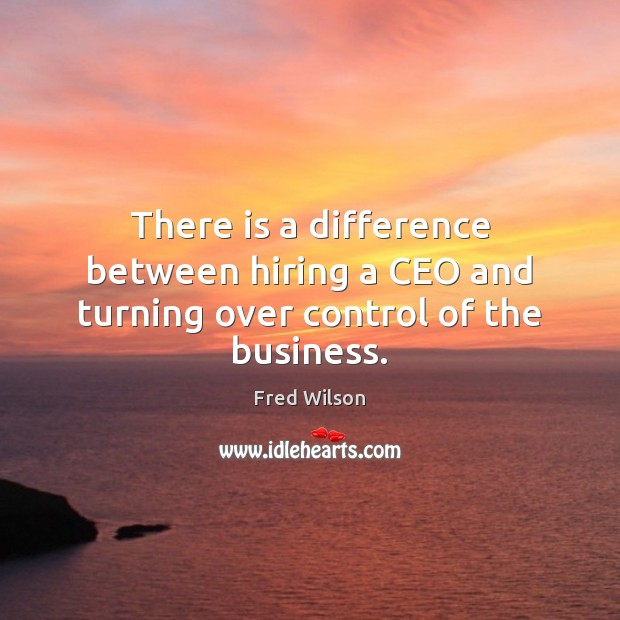 There is a difference between hiring a CEO and turning over control of the business. Fred Wilson Picture Quote