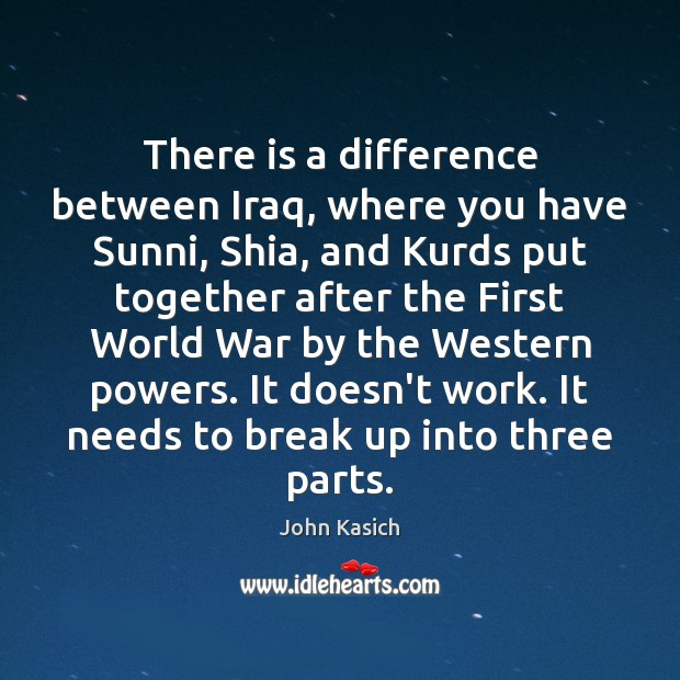 There is a difference between Iraq, where you have Sunni, Shia, and John Kasich Picture Quote