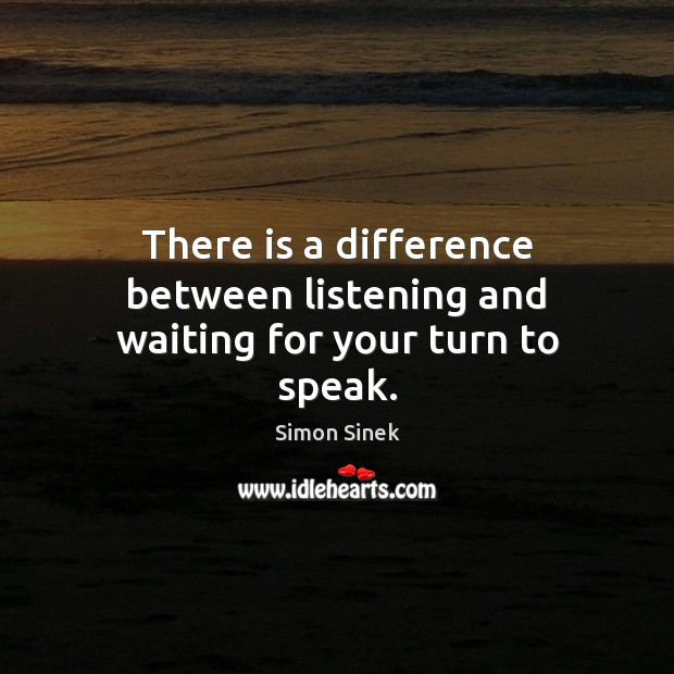 There is a difference between listening and waiting for your turn to speak. Simon Sinek Picture Quote