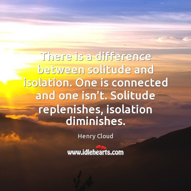 Image, There is a difference between solitude and isolation. One is connected and