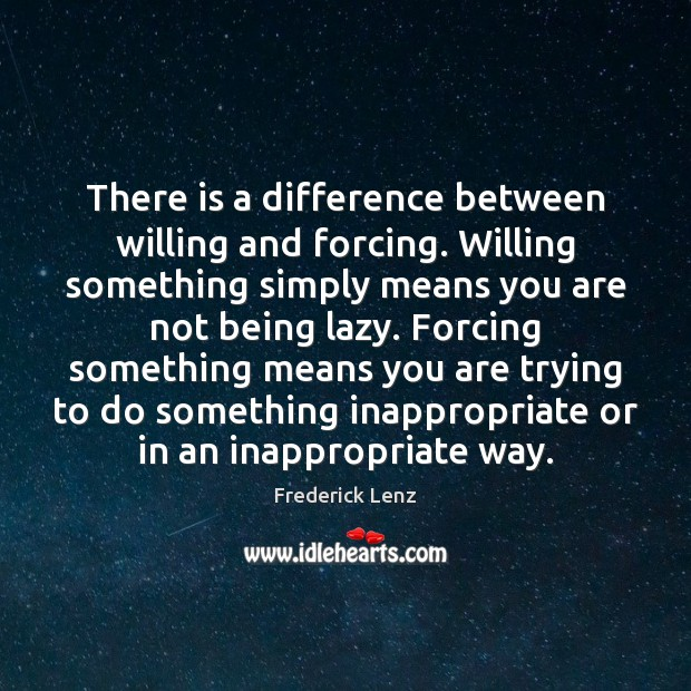 There is a difference between willing and forcing. Willing something simply means Image
