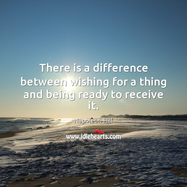 There is a difference between wishing for a thing and being ready to receive it. Napoleon Hill Picture Quote