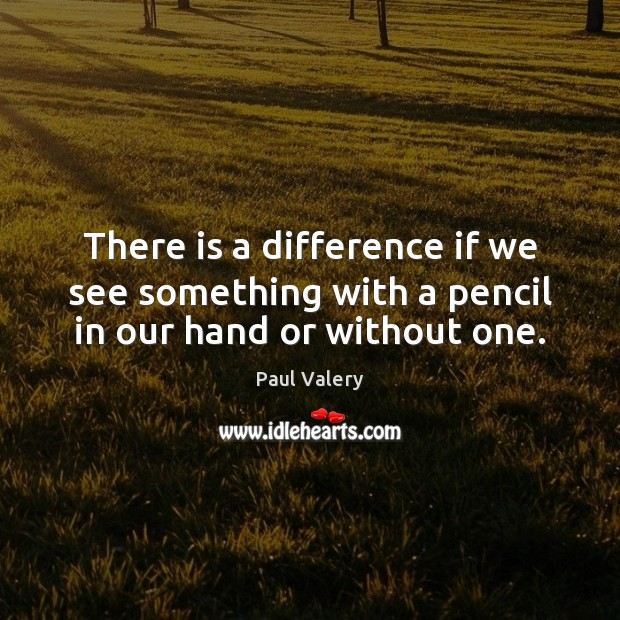 There is a difference if we see something with a pencil in our hand or without one. Paul Valery Picture Quote