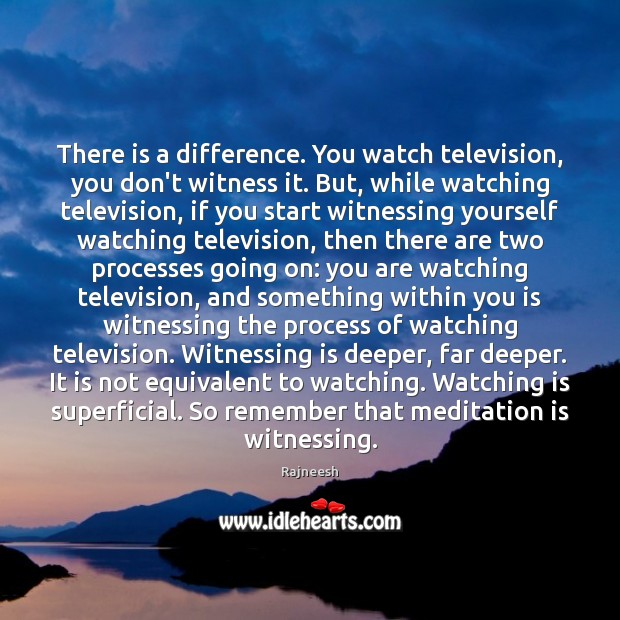 Image, There is a difference. You watch television, you don't witness it. But,