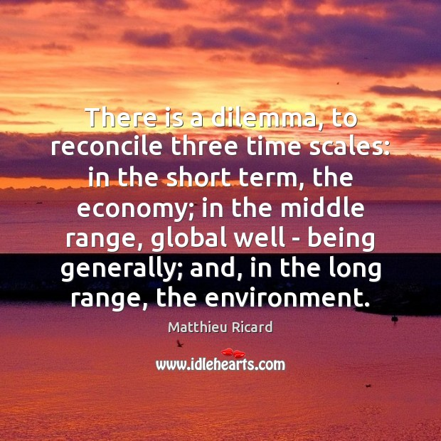 There is a dilemma, to reconcile three time scales: in the short Matthieu Ricard Picture Quote